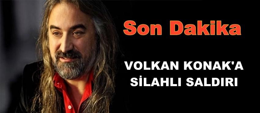 VOLKAN KONAK'A SİLAHLI SALDIRI