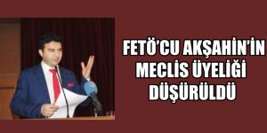 FETÖ'CU AKŞAHİN'İN MECLİS ÜYELİĞİ DÜŞÜRÜLDÜ