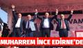MUHARREM İNCE EDİRNE 'DE