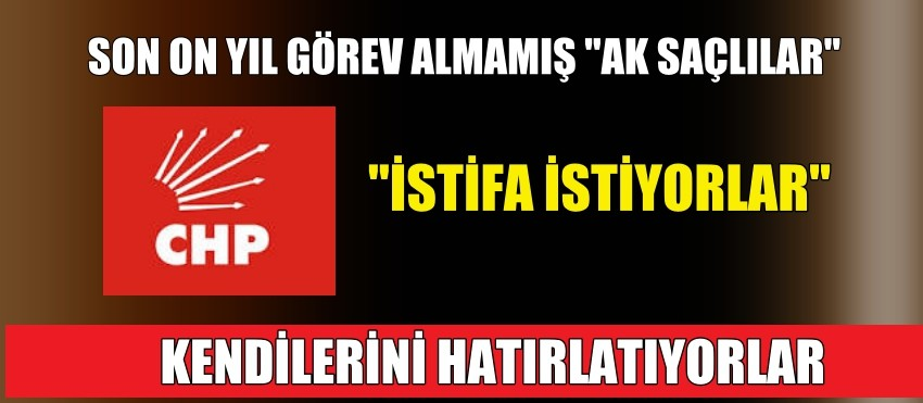 "CHP'DE ""AK SAÇLILAR"" YİNE İSTİFA İSTEDİ"