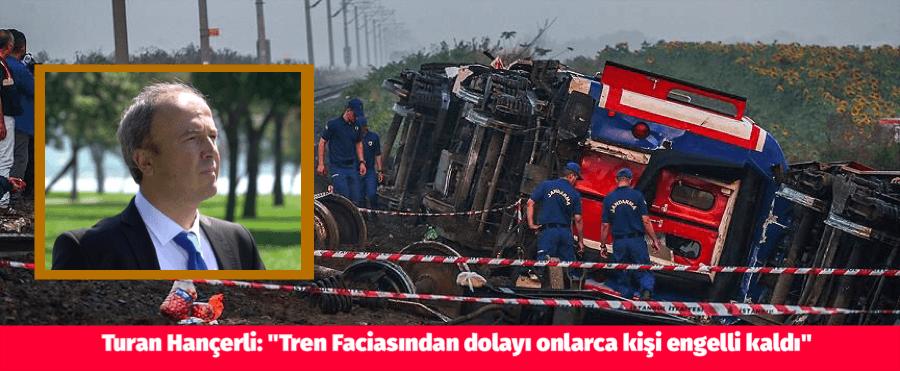 """Turan Hançerli: """"Tren Faciasından dolayı onlarca kişi engelli kaldı"""""""