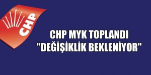 """CHP MYK TOPLANDI """"DEĞİŞİKLİK BEKLENİYOR"""""""