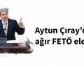 Aytun Çıray'dan çok ağır FETÖ eleştirisi