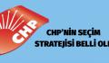 CHP'NİN SEÇİM STRATEJİSİ BELLİ OLDU