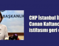 CHP İstanbul İl Başkanı Canan Kaftancıoğlu istifasını geri çekti!
