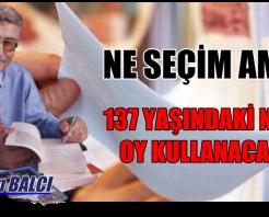 137 YAŞINDAKİ NENEM OY KULLANACAK (!)
