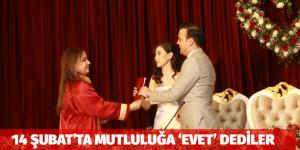 14 ŞUBAT'TA MUTLULUĞA 'EVET' DEDİLER