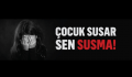 ÇOCUK SUSAR, SEN SUSMA!