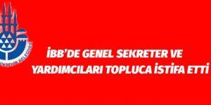İBB'DE GENEL SEKRETER VE YARDIMCILARI TOPLUCA İSTİFA ETTİ