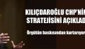 """KILIÇDAROĞLU CHP'NİN STRATEJİSİNİ AÇIKLADI """" Örgüt Baskısından Kurtarıyoruz"""