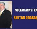 BUGÜN DE SULTAN ANA'YI KAYBETTİK!