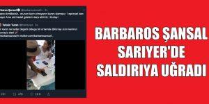 BARBAROS ŞANSAL SARIYER'DE SALDIRIYA UĞRADI