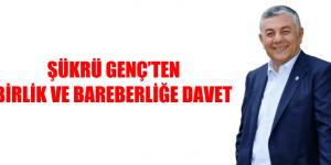 ŞÜKRÜ GENÇ'TEN BİRLİK VE BAREBERLİĞE DAVET