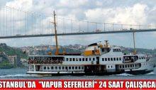 """İSTANBUL'DA  """"VAPUR SEFERLERİ"""" 24 SAAT ÇALIŞACAK"""