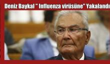 """Deniz Baykal """" Influenza virüsüne"""" yakalandı"""