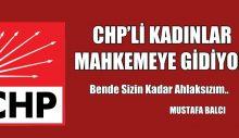 CHP'Lİ KADINLAR MAHKEMEYE GİDİYOR