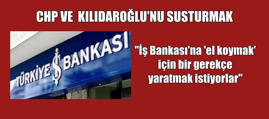 Mesele CHP, 'İş Bankası'na 'el koymak' için bir gerekçe yaratmak istiyorlar'