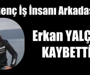 Arkadaşımız Erkan Yalçın'ı Kaybettik.