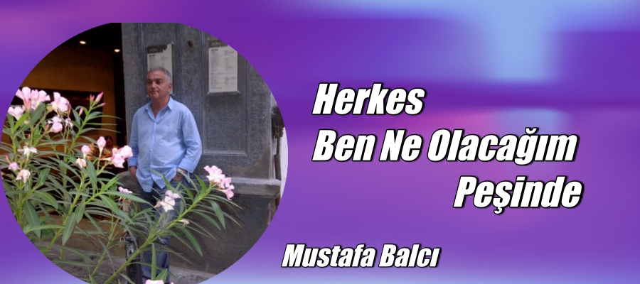 HERKES BEN NE OLACAĞIM PEŞİNDE