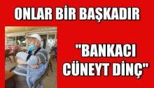 """ONLAR BİR BAŞKADIR  """"BANKACI CÜNEYT DİNÇ"""""""