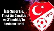 İşte Süper Lig, 1'inci Lig, 2'nci Lig ve 3'üncü Lig'in başlama tarihi