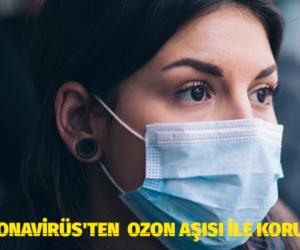 KORONAVİRÜS'TEN  OZON AŞISI İLE KORUNUN