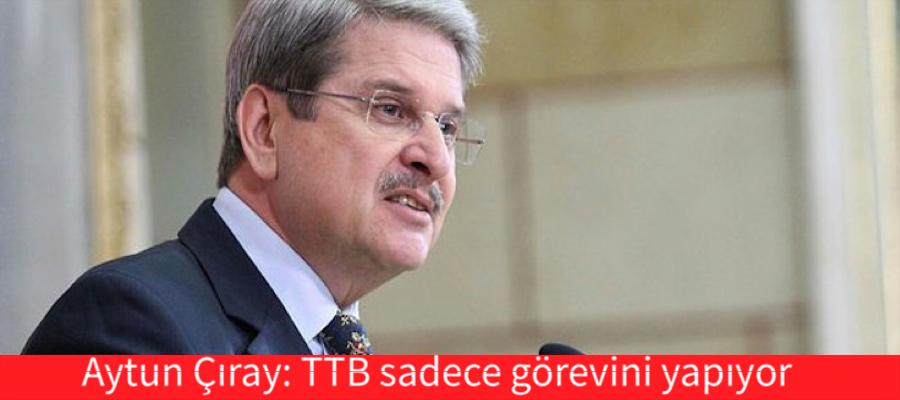 Aytun Çıray: TTB sadece görevini yapıyor