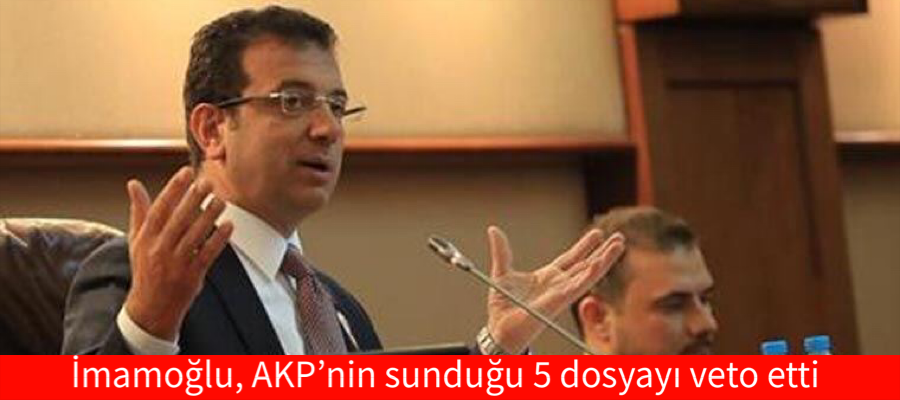 İmamoğlu, AKP'nin sunduğu 5 dosyayı veto etti