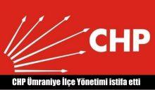 CHP Ümraniye İlçe Yönetimi istifa etti