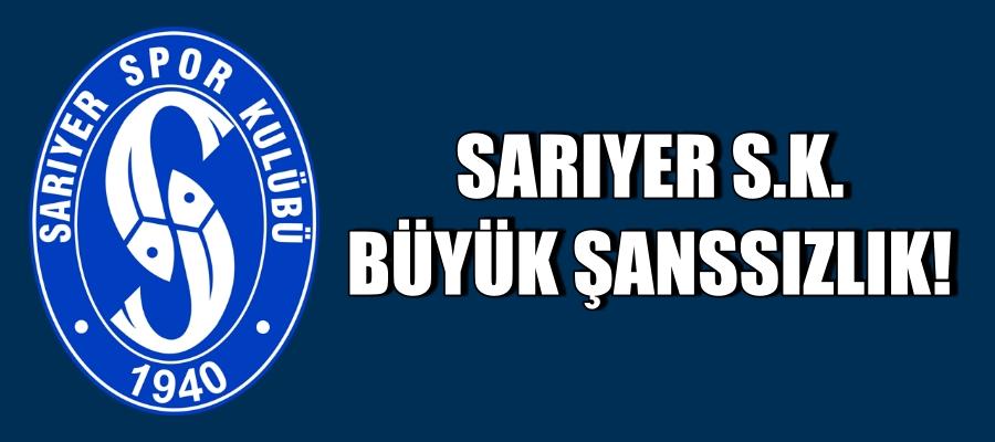 SARIYER S.K. VE BÜYÜK ŞANSSIZLIK!