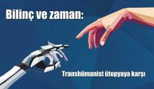Bilinç ve zaman: Transhümanist ütopyaya karşı*