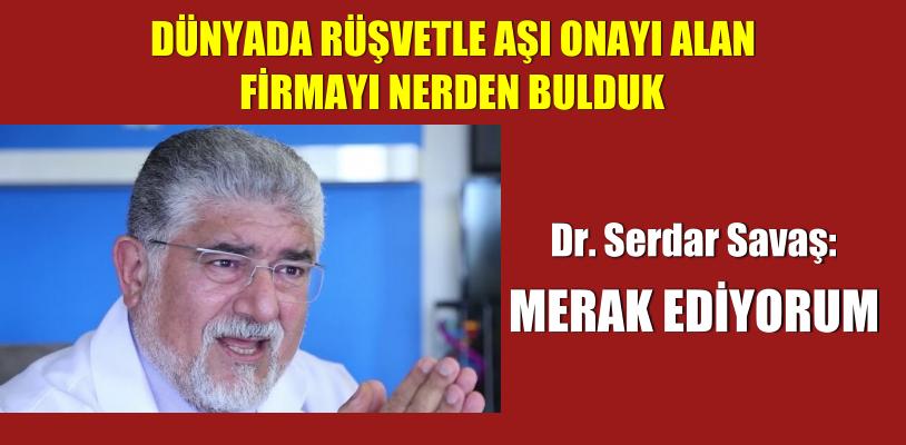 Dr. Serdar Savaş: rüşvetle aşı ruhsatı alan firmayı nerden bulduk