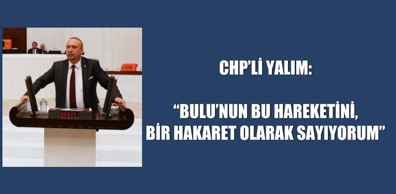 """CHP'Lİ YALIM: """"BULU'NUN BU HAREKETİNİ, BİR HAKARET OLARAK SAYIYORUM"""""""