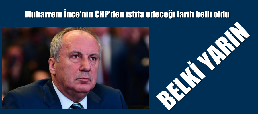 Muharrem İnce'nin CHP'den istifa edeceği tarih belli oldu
