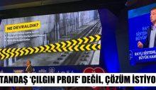 """""""VATANDAŞ 'ÇILGIN PROJE' DEĞİL, ÇÖZÜM İSTİYOR"""""""