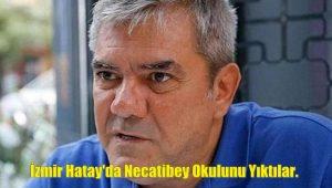 İzmir Hatay'da Necatibey Okulunu Yıktılar.