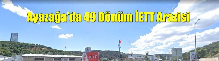 Ayazağa'daki 49 dönümlük İETT arazisi ihaleye çıktı