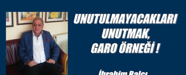UNUTULMAYACAKLARI UNUTMAK, GARO ÖRNEĞİ !